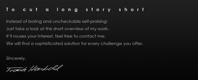 Making a long story short    Instead of boring and uncheckable self-praising: Just take a look at this short overview of my work. If it rouses your interest, feel free to contact me. We will find a sophisticated solution for every challenge you offer. Sincerely, Frank Hentschel Frank Michael Hentschel Werbemusik Filmmusik Premastering ADR-Recording Scoring Komponist Audio-Design Composer Composing Auftragskomposition Auftragskomponist Mastering Komponist Composer Wuppertal